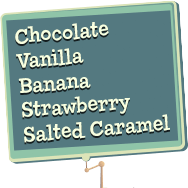 Chocolate, Vanilla, Banana, Strawberry, Salted Caramel
